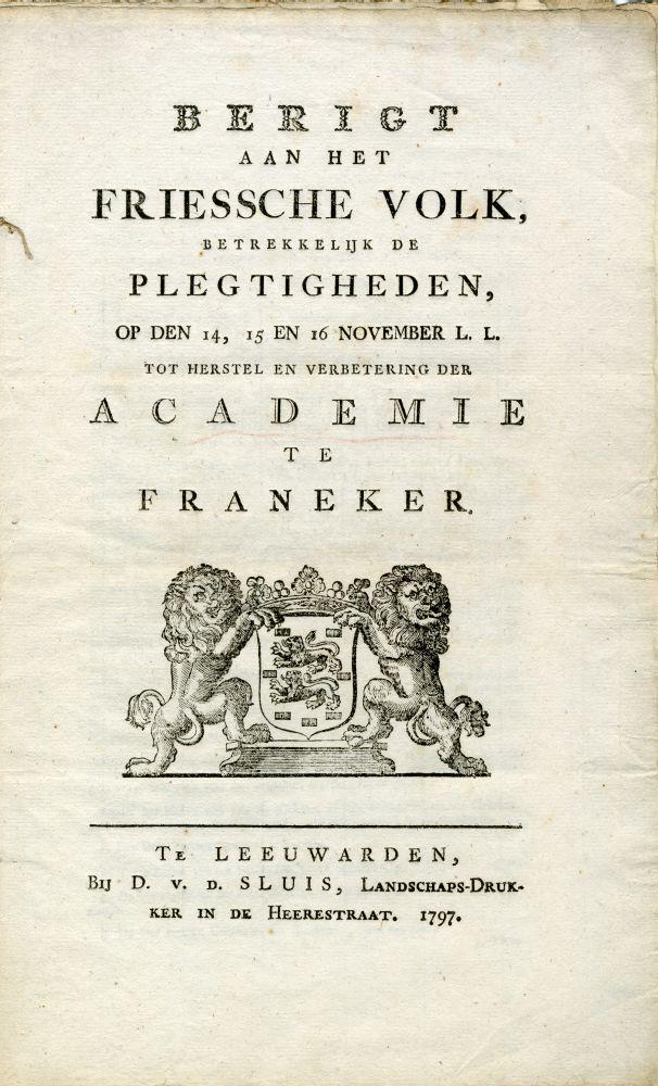 Pamflet met de titel 'Berigt aan het Friessche volk betrekkelijk de plegtigheden op den 14, 15, en 16 november l.l. tot herstel en verbetering der Academie te Franeker' door C.N. van der Let